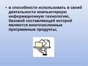 в способности использовать в своей деятельности компьютерную информационную т