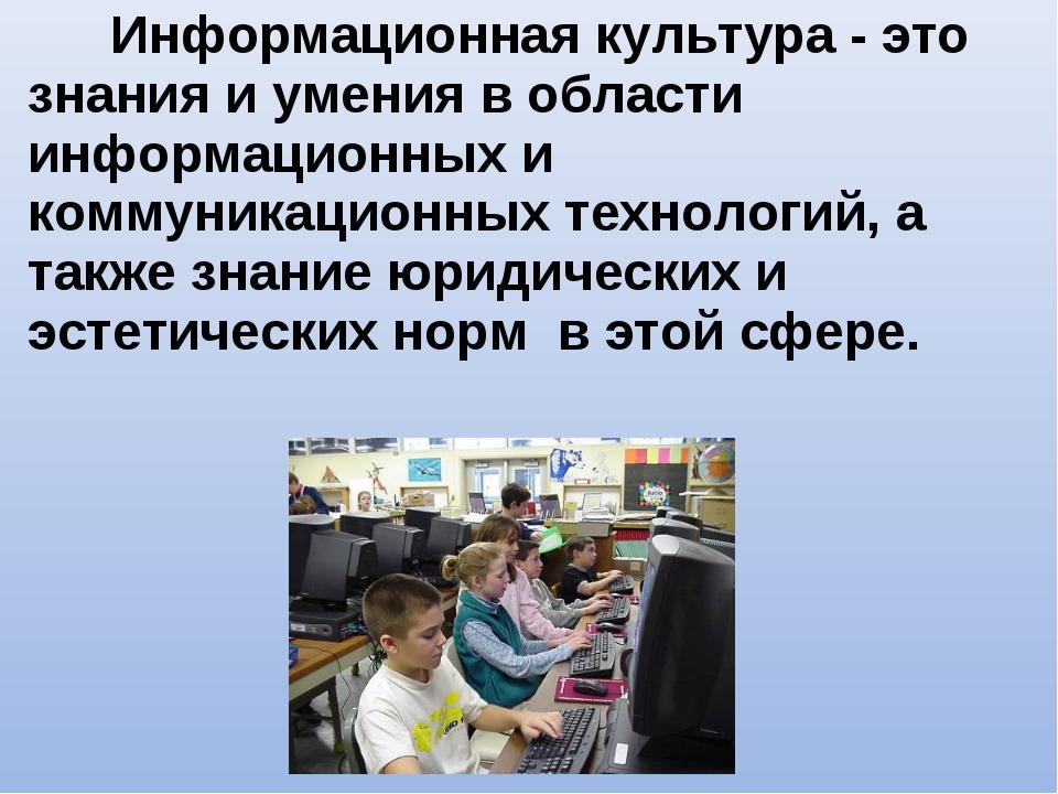 Информационная культура - это знания и умения в области информационных и комм...