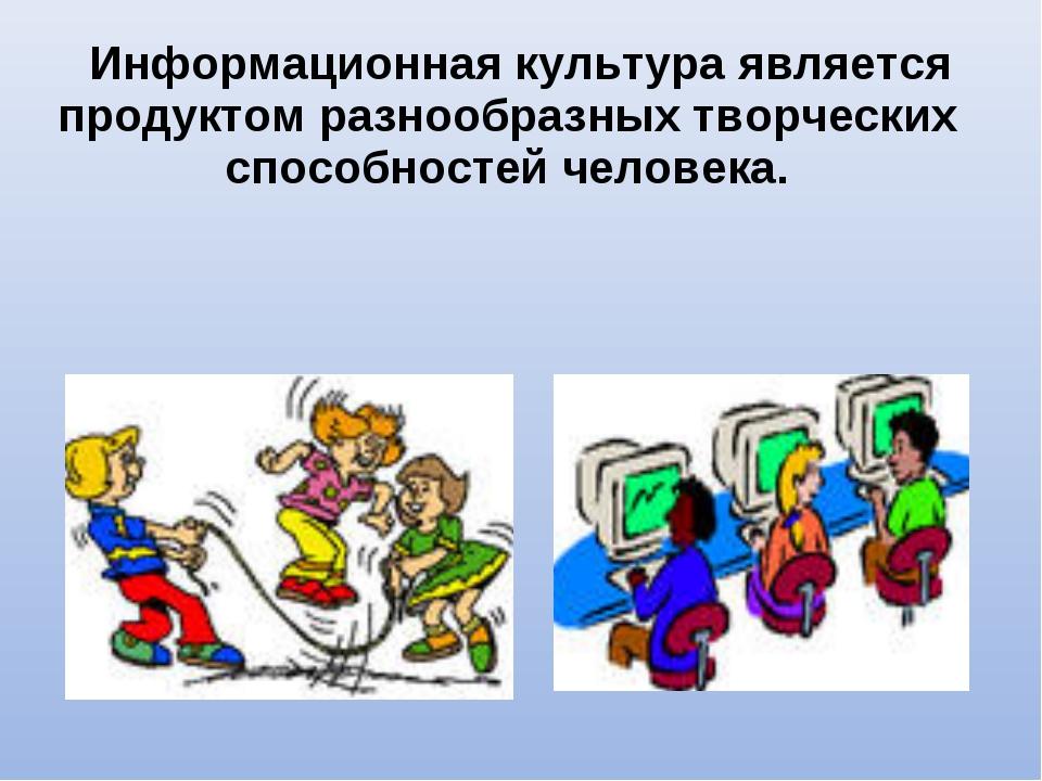 Информационная культура является продуктом разнообразных творческих способно...