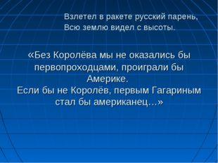 Взлетел в ракете русский парень, Всю землю видел с высоты. «Без Королёва мы
