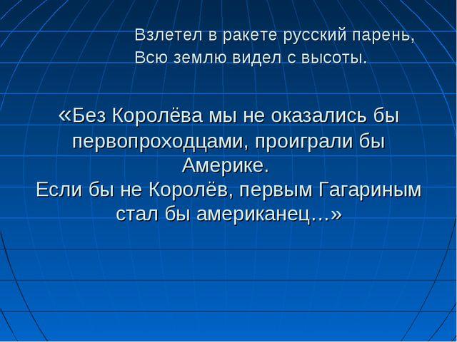 Взлетел в ракете русский парень, Всю землю видел с высоты. «Без Королёва мы...