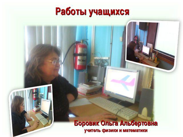 Боровик Ольга Альбертовна учитель физики и математики Работы учащихся