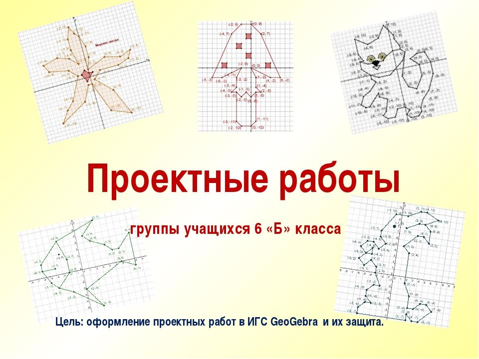 Проектные работы группы учащихся 6 «Б» класса Цель: оформление проектных рабо...