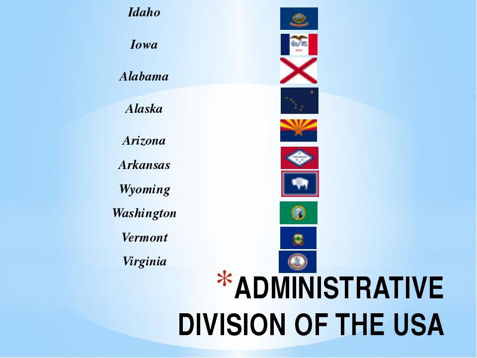 ADMINISTRATIVE DIVISION OF THE USA Idaho Iowa Alabama Alaska Arizona Arkansas...