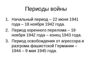 Периоды войны Начальный период – 22 июня 1941 года – 18 ноября 1942 года. Пер