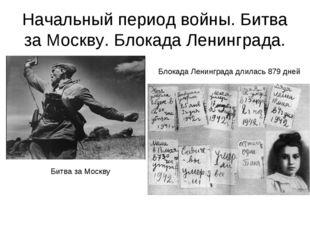 Начальный период войны. Битва за Москву. Блокада Ленинграда. Блокада Ленингра