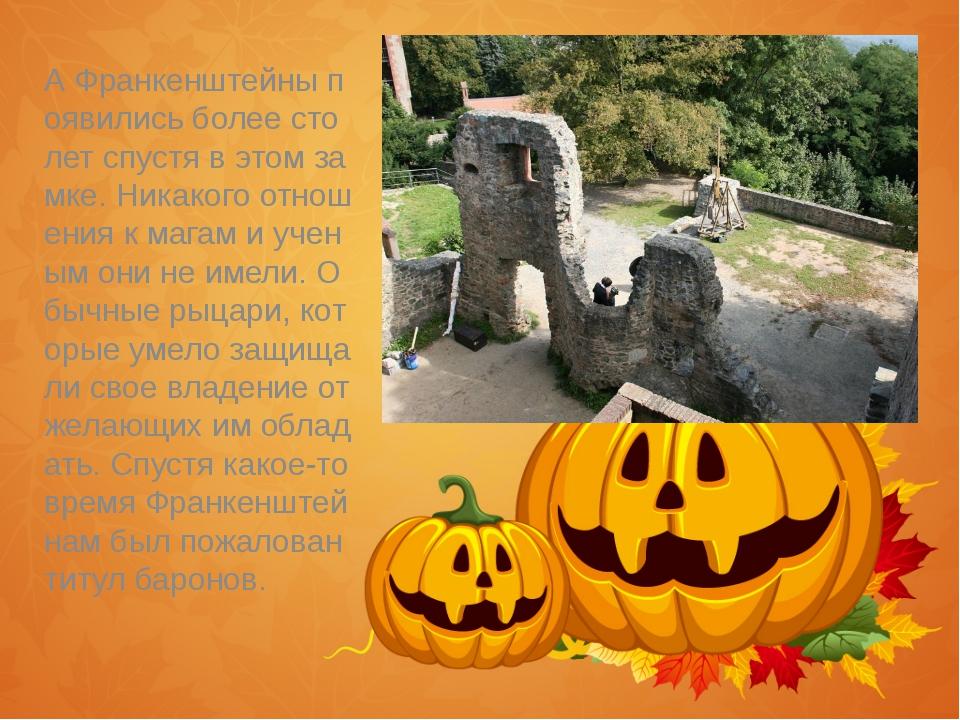 А Франкенштейны появились более сто лет спустя в этом замке. Никакого отноше...