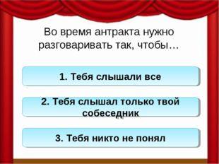 Во время антракта нужно разговаривать так, чтобы… 1. Тебя слышали все 2. Тебя