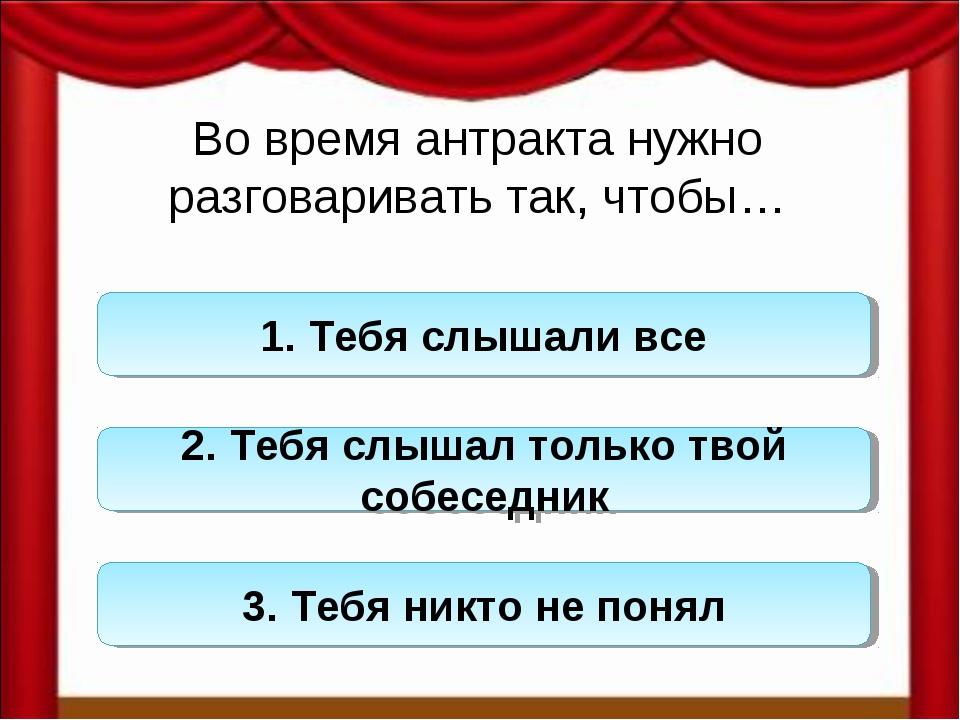 Во время антракта нужно разговаривать так, чтобы… 1. Тебя слышали все 2. Тебя...