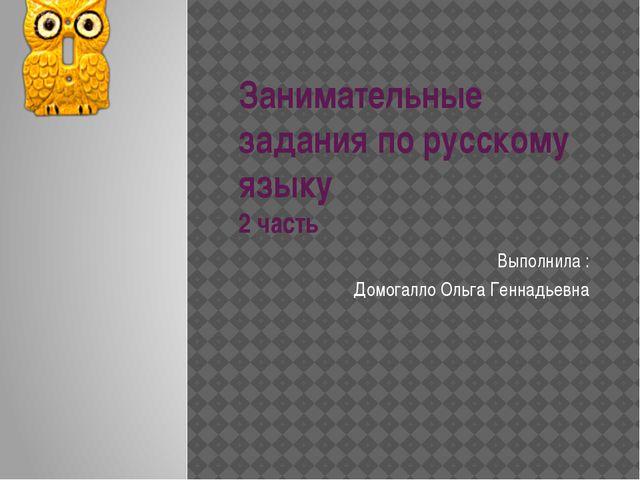 Занимательные задания по русскому языку 2 часть Выполнила : Домогалло Ольга Г...