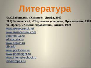 Литература О.С.Габриелян, «Химия 9», Дрофа, 2003 Л.Д.Вишневский, «Под знаком