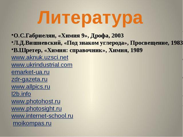 Литература О.С.Габриелян, «Химия 9», Дрофа, 2003 Л.Д.Вишневский, «Под знаком...