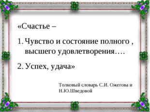 «Счастье – Чувство и состояние полного , высшего удовлетворения…. Успех, удач