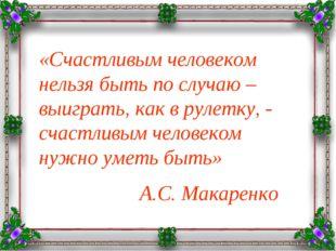 «Счастливым человеком нельзя быть по случаю – выиграть, как в рулетку, - счас