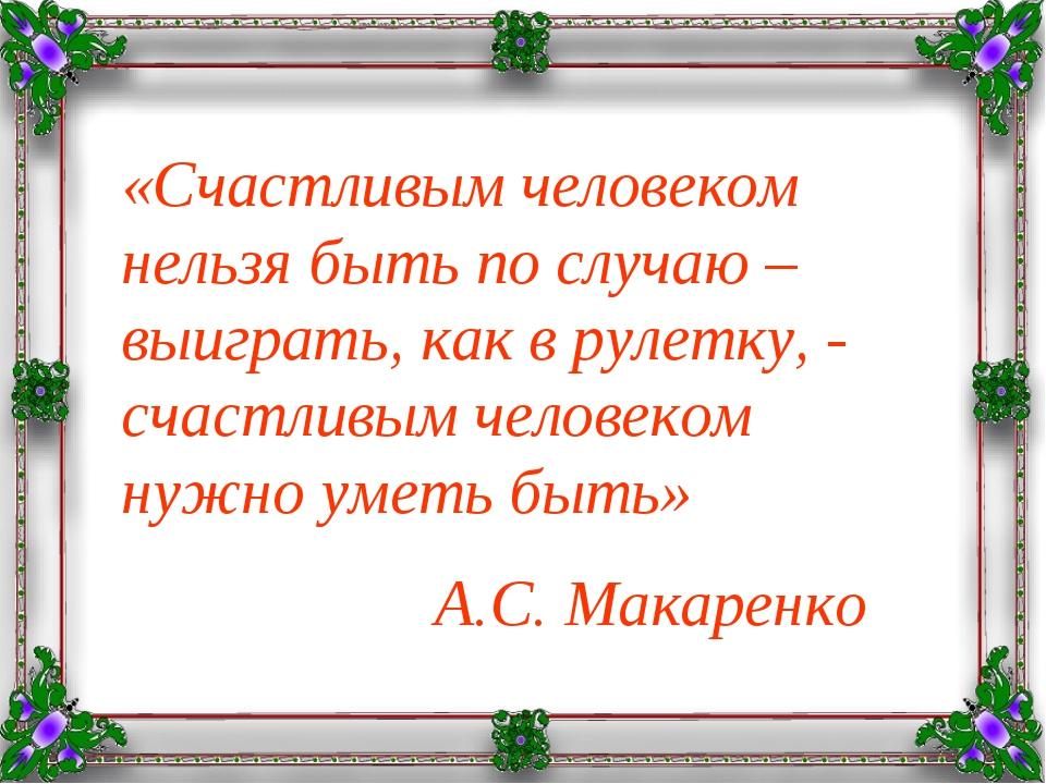 «Счастливым человеком нельзя быть по случаю – выиграть, как в рулетку, - счас...