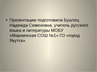 Презентацию подготовила Буштец Надежда Семеновна, учитель русского языка и л