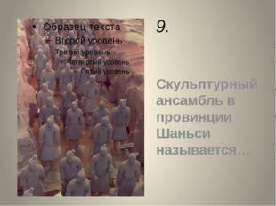 9. Скульптурный ансамбль в провинции Шаньси называется…
