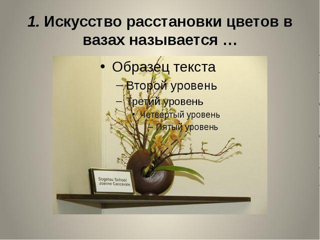 1. Искусство расстановки цветов в вазах называется …