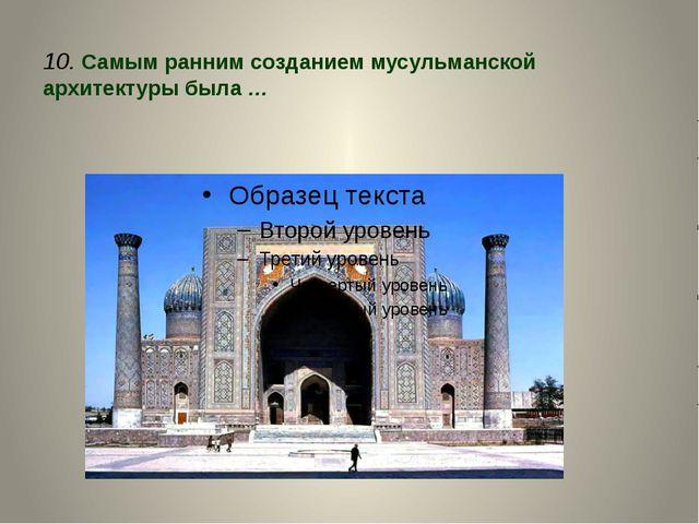 10. Самым ранним созданием мусульманской архитектуры была …