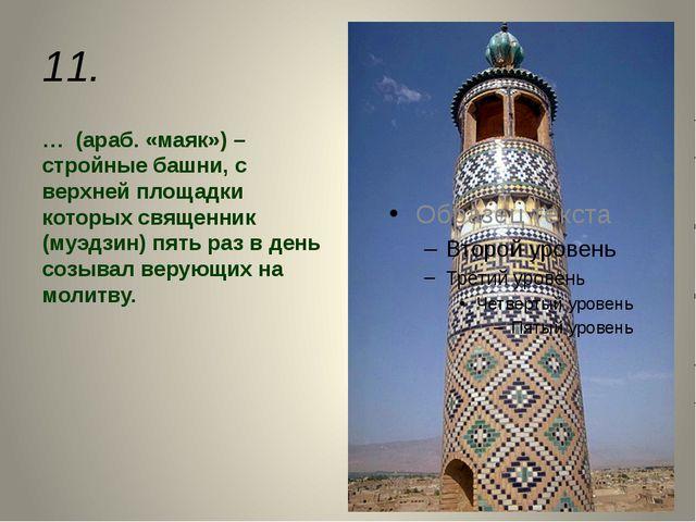 11. … (араб. «маяк») – стройные башни, с верхней площадки которых священник (...