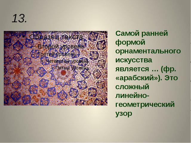 13. Самой ранней формой орнаментального искусства является … (фр. «арабский»)...
