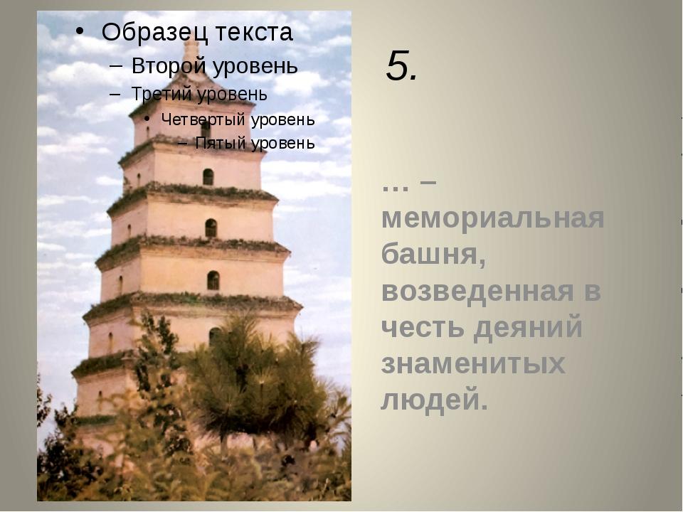 5. … – мемориальная башня, возведенная в честь деяний знаменитых людей.