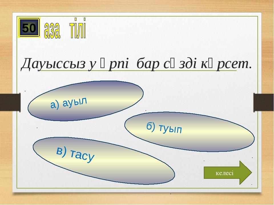 Дауыссыз у әрпі бар сөзді көрсет. в) тасу б) туып а) ауыл 50 келесі