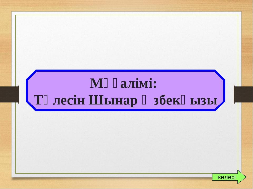 Мұғалімі: Төлесін Шынар Өзбекқызы келесі
