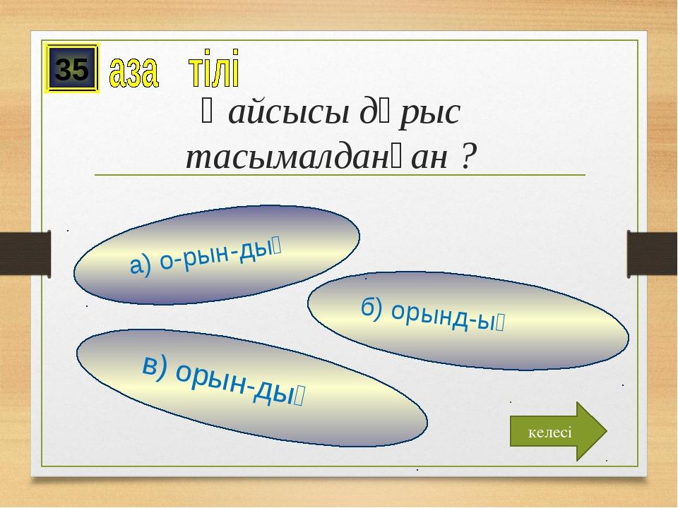 Қайсысы дұрыс тасымалданған ? в) орын-дық б) орынд-ық а) о-рын-дық 35 келесі