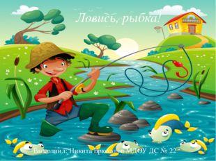 ЛОВИСЬ РЫБКА! Ловись, рыбка! Ловись, рыбка! Выполнил: Никита Брюханов МДОУ Д
