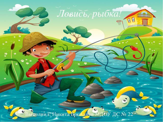 ЛОВИСЬ РЫБКА! Ловись, рыбка! Ловись, рыбка! Выполнил: Никита Брюханов МДОУ Д...