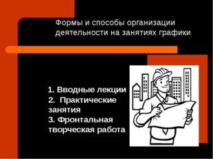 Формы и способы организации деятельности на занятиях графики 1. Вводные лекц
