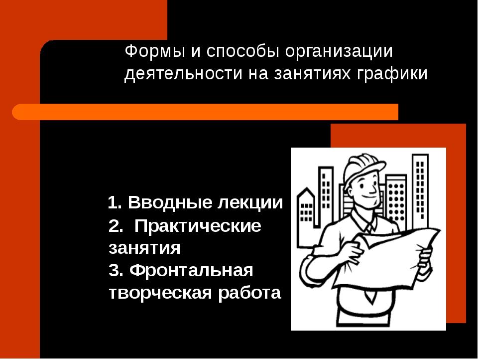 Формы и способы организации деятельности на занятиях графики 1. Вводные лекц...