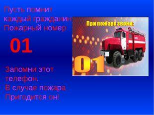 Пусть помнит каждый гражданин Пожарный номер 01 Запомни этот телефон. В случа