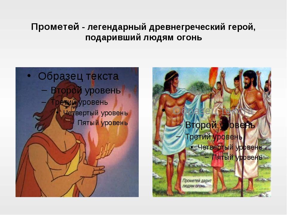 Прометей - легендарный древнегреческий герой, подаривший людям огонь