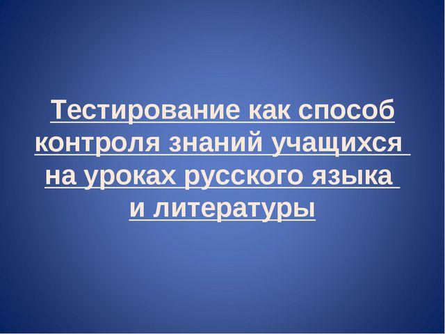 Тестирование как способ контроля знаний учащихся на уроках русского языка и л...