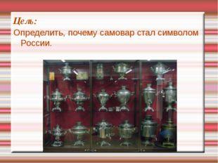 Цель: Определить, почему самовар стал символом России.