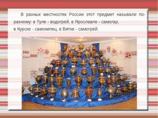 В разных местностях России этот предмет называли по-разному: в Туле - водогр
