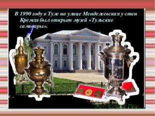 В 1990 году в Туле на улице Менделеевская у стен Кремля был открыт музей «Тул