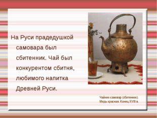 На Руси прадедушкой самовара был сбитенник. Чай был конкурентом сбитня, люби
