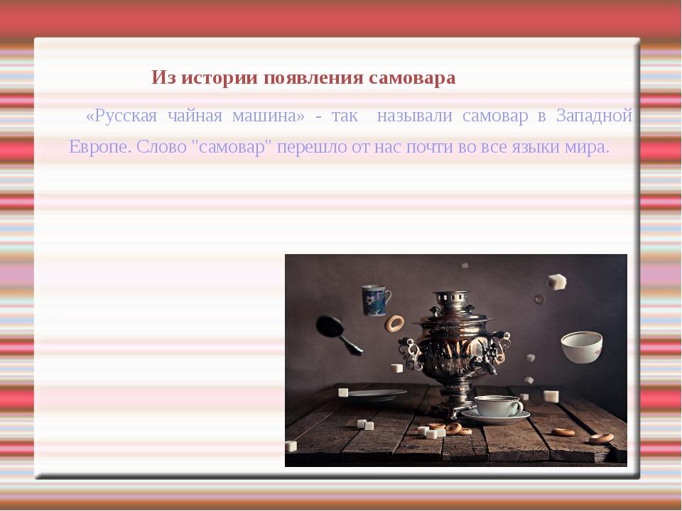 Из истории появления самовара «Русская чайная машина» - так называли самовар...