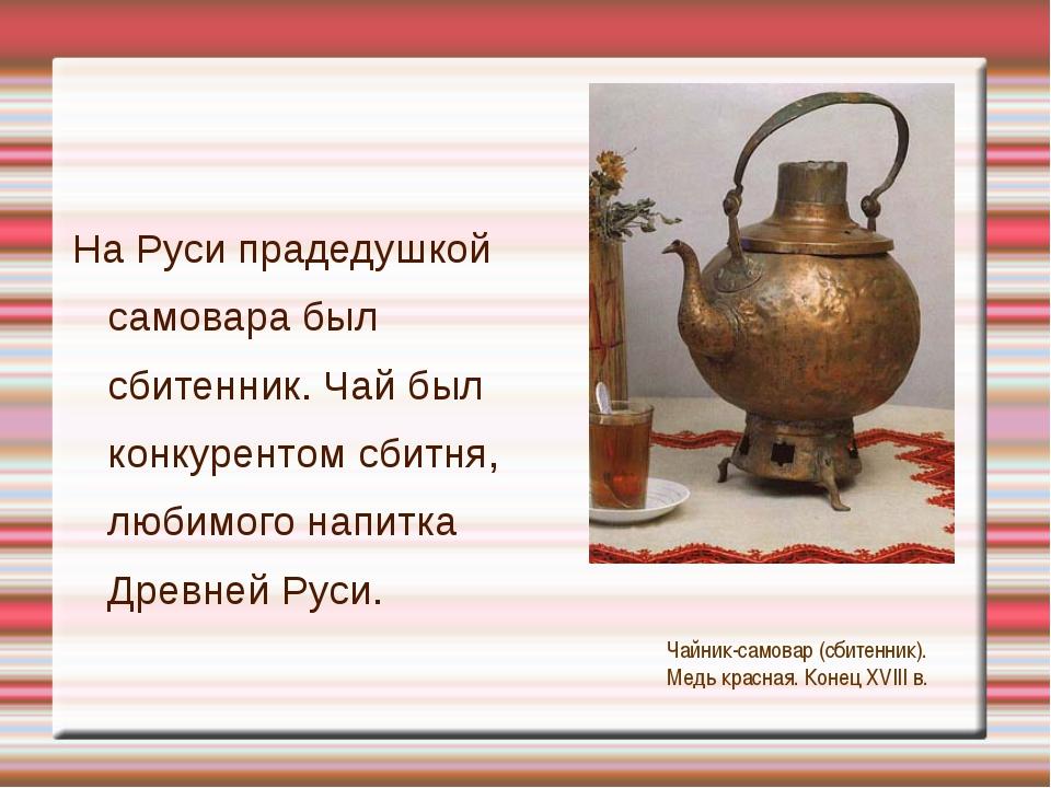 На Руси прадедушкой самовара был сбитенник. Чай был конкурентом сбитня, люби...