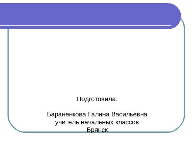 Подготовила: Бараненкова Галина Васильевна учитель начальных классов Брянск