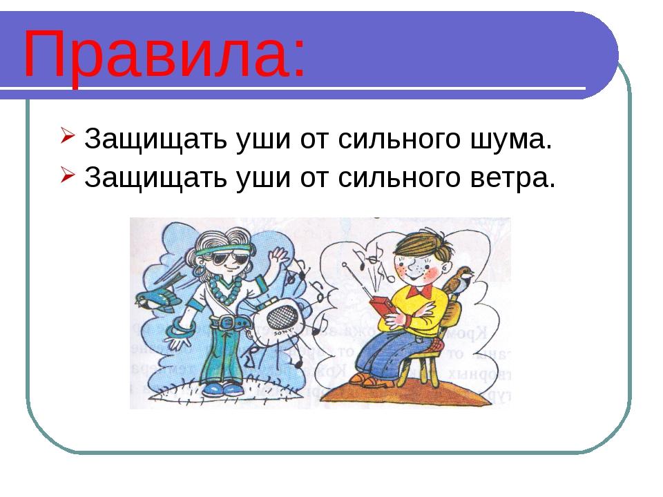 Правила: Защищать уши от сильного шума. Защищать уши от сильного ветра.