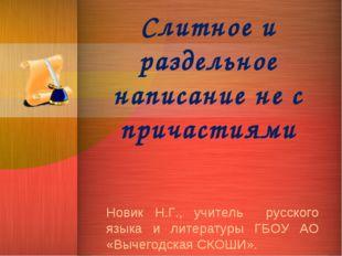 Слитное и раздельное написание не с причастиями Новик Н.Г., учитель русского
