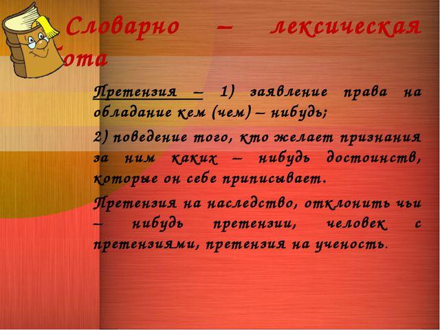  Словарно – лексическая работа Претензия – 1) заявление права на обладание к...