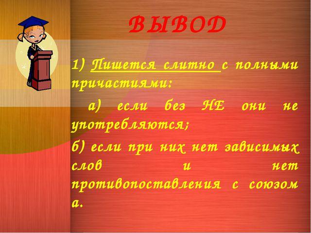 ВЫВОД 1) Пишется слитно с полными причастиями: а) если без НЕ они не употребл...