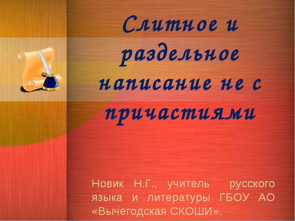 Слитное и раздельное написание не с причастиями Новик Н.Г., учитель русского...