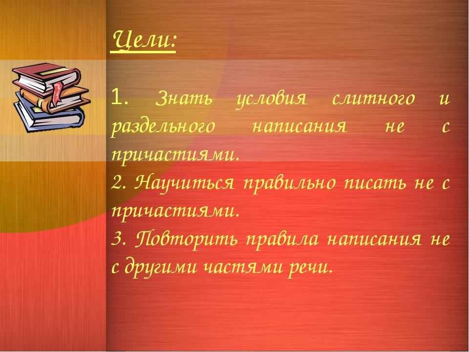 Цели: 1. Знать условия слитного и раздельного написания не с причастиями. 2....