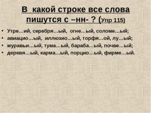 В какой строке все слова пишутся с –нн- ? (Упр 115) Утре…ий, серебря…ый, огне